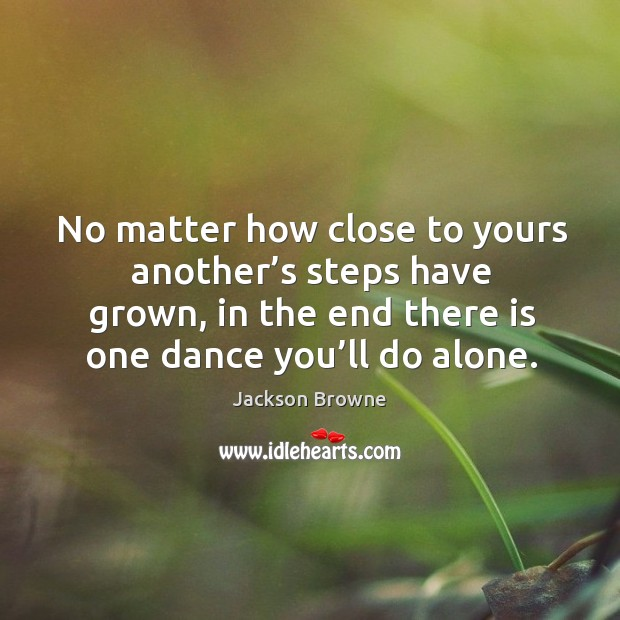 No matter how close to yours another's steps have grown, in the end there is one dance you'll do alone. Image