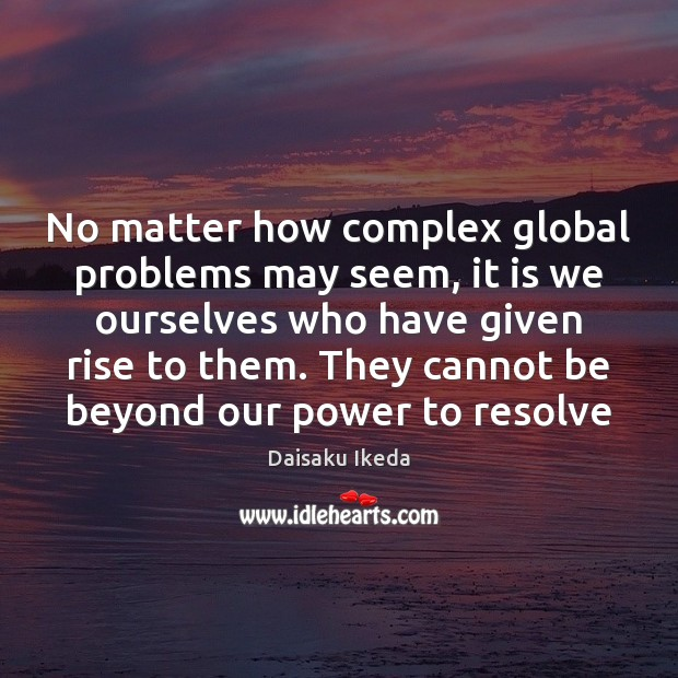 No matter how complex global problems may seem, it is we ourselves Daisaku Ikeda Picture Quote