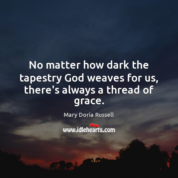No matter how dark the tapestry God weaves for us, there's always a thread of grace. Image