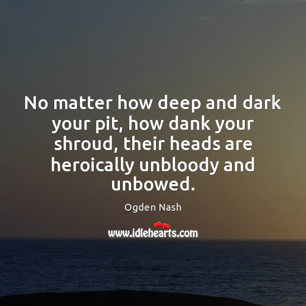 No matter how deep and dark your pit, how dank your shroud, Ogden Nash Picture Quote