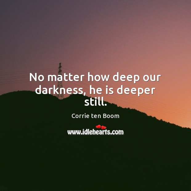 No matter how deep our darkness, he is deeper still. Image