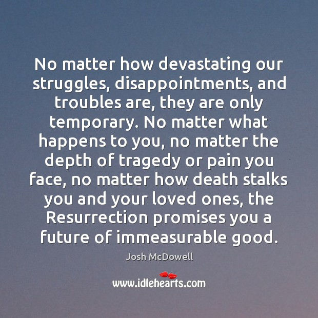 No matter how devastating our struggles, disappointments, and troubles are, they are Image