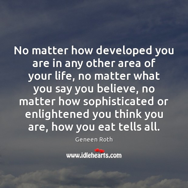 No matter how developed you are in any other area of your Geneen Roth Picture Quote