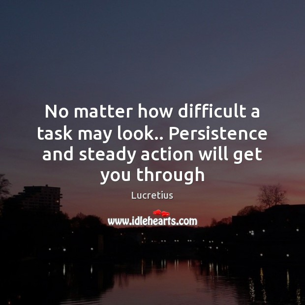 No matter how difficult a task may look.. Persistence and steady action Lucretius Picture Quote