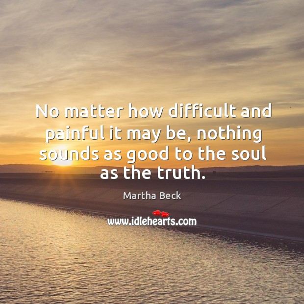 Image, No matter how difficult and painful it may be, nothing sounds as good to the soul as the truth.
