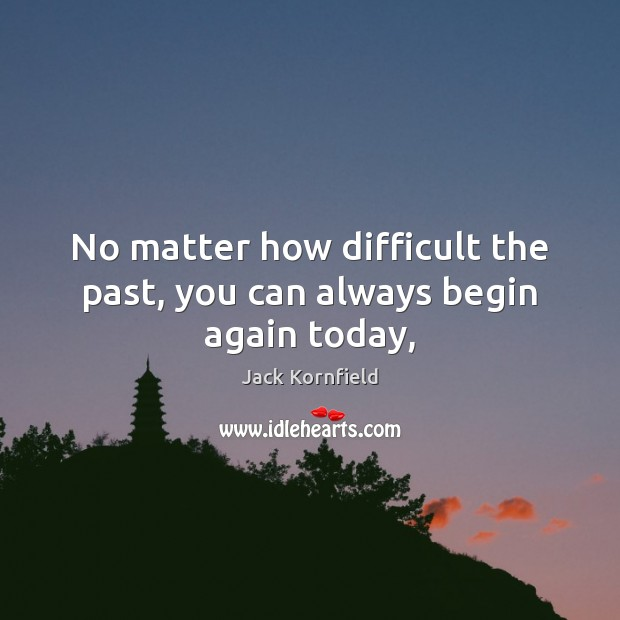 No matter how difficult the past, you can always begin again today, Jack Kornfield Picture Quote