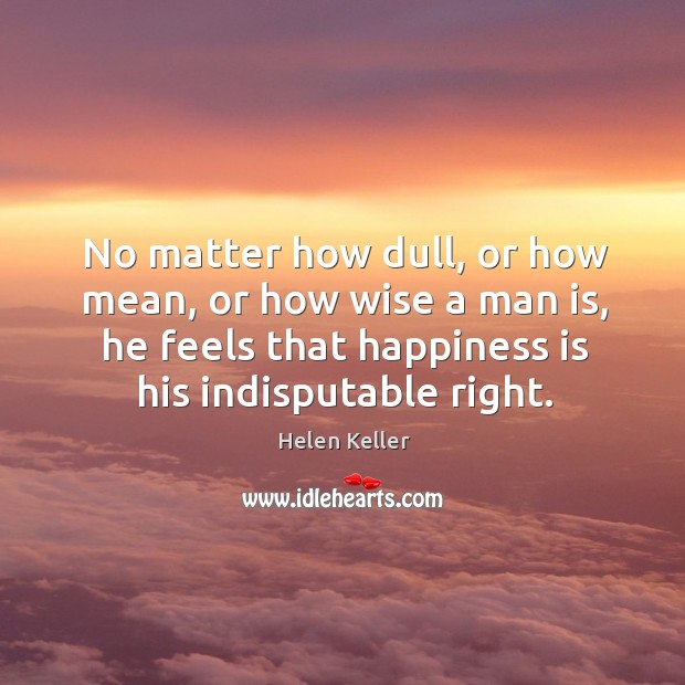 No matter how dull, or how mean, or how wise a man is Image