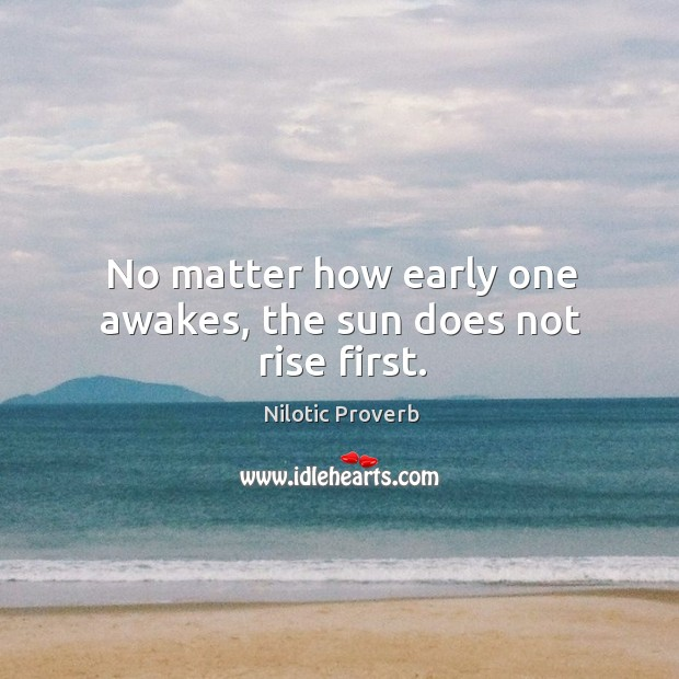 No matter how early one awakes, the sun does not rise first. Nilotic Proverbs Image