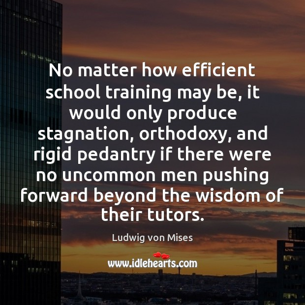 No matter how efficient school training may be, it would only produce Ludwig von Mises Picture Quote