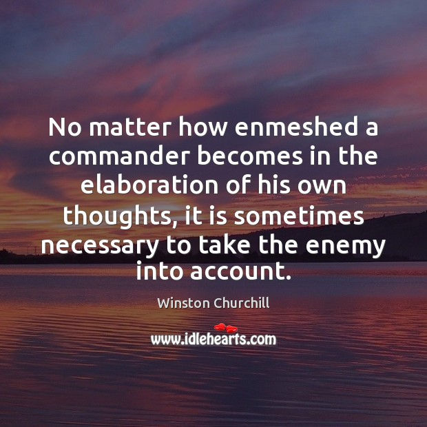 No matter how enmeshed a commander becomes in the elaboration of his Enemy Quotes Image
