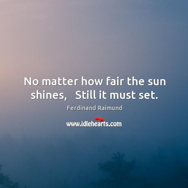 No matter how fair the sun shines,   Still it must set. Image