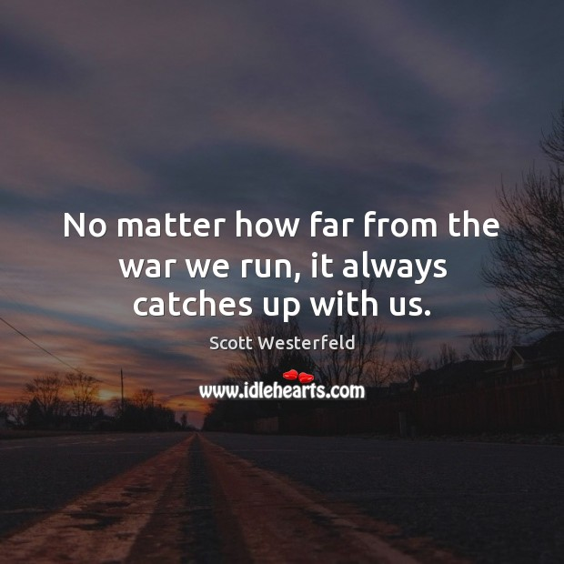 No matter how far from the war we run, it always catches up with us. Image
