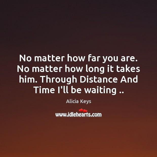 No matter how far you are. No matter how long it takes Alicia Keys Picture Quote