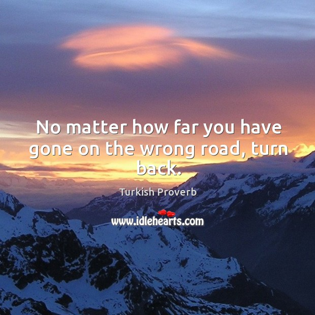 No matter how far you have gone on the wrong road, turn back. Turkish Proverbs Image