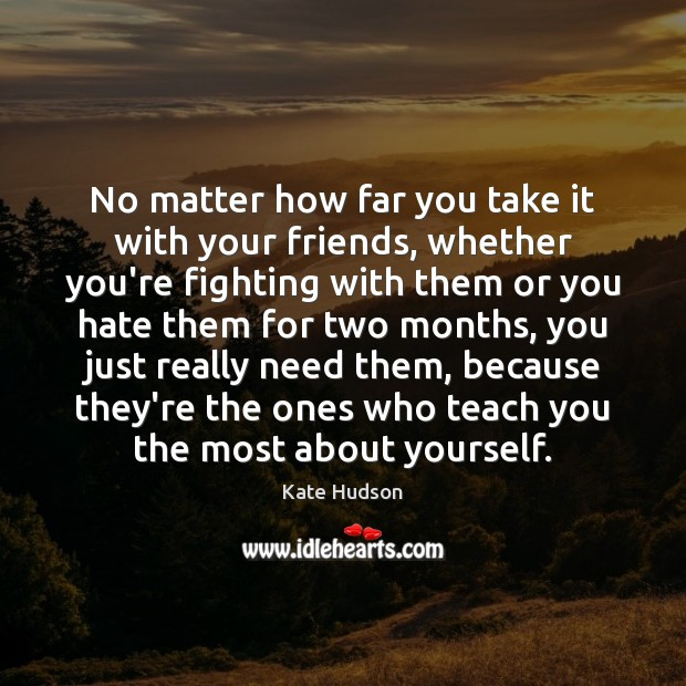No matter how far you take it with your friends, whether you're Kate Hudson Picture Quote