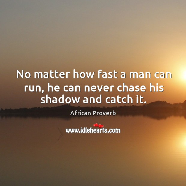 Image, No matter how fast a man can run, he can never chase his shadow and catch it.