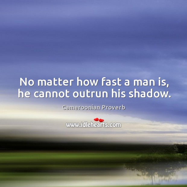 No matter how fast a man is, he cannot outrun his shadow. Cameroonian Proverbs Image