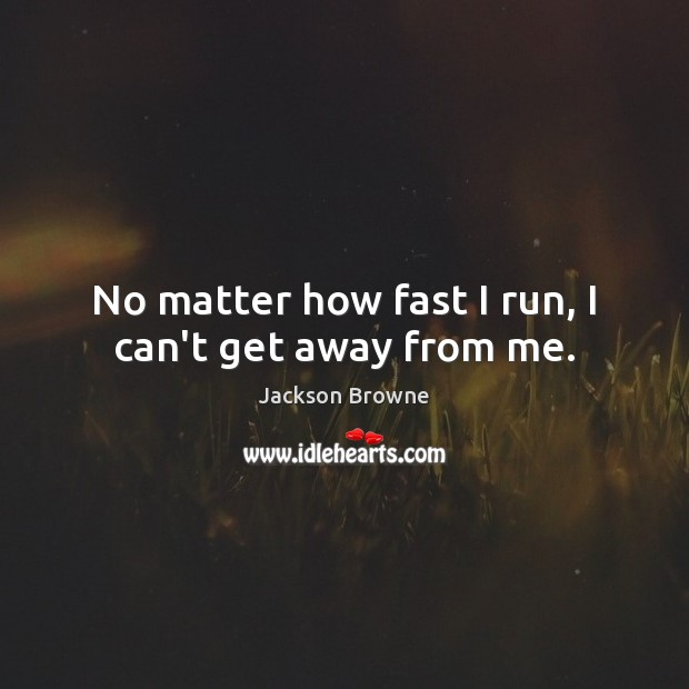 No matter how fast I run, I can't get away from me. Jackson Browne Picture Quote