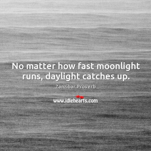 No matter how fast moonlight runs, daylight catches up. Zanzibar Proverbs Image