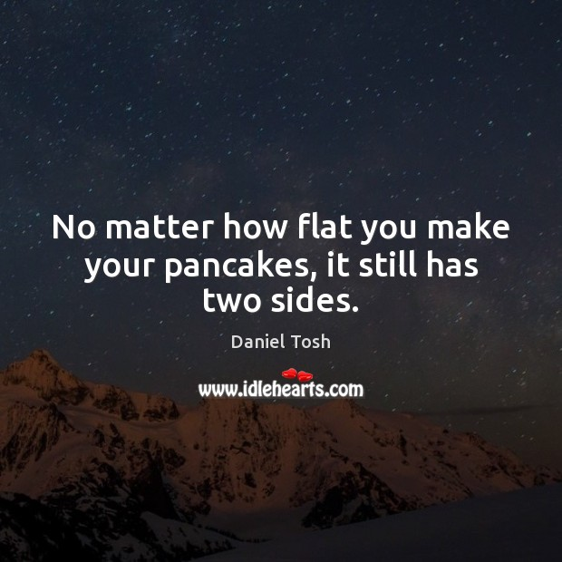 No matter how flat you make your pancakes, it still has two sides. Daniel Tosh Picture Quote