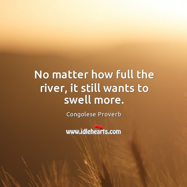 No matter how full the river, it still wants to swell more. Congolese Proverbs Image