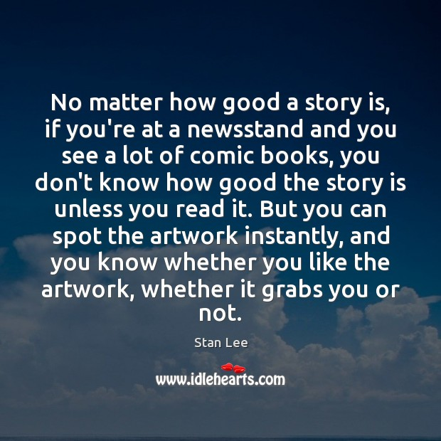 No matter how good a story is, if you're at a newsstand Stan Lee Picture Quote