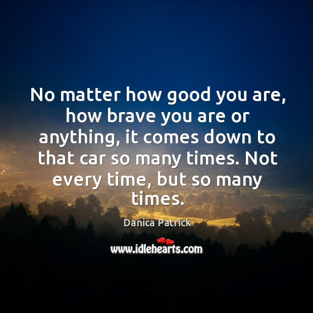No matter how good you are, how brave you are or anything, it comes down to that car so many times. Danica Patrick Picture Quote