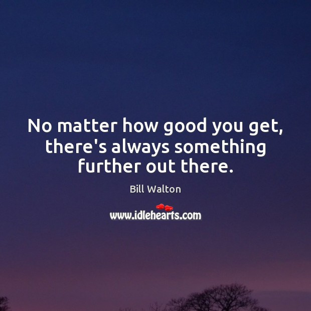 No matter how good you get, there's always something further out there. Bill Walton Picture Quote