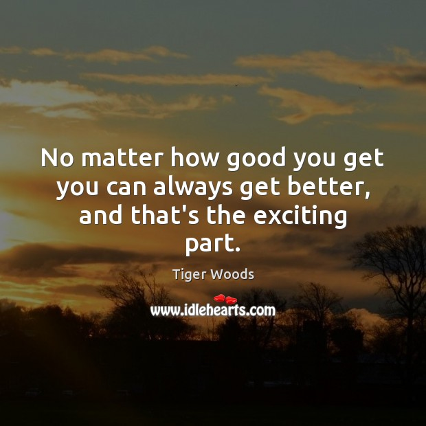 No matter how good you get you can always get better, and that's the exciting part. Tiger Woods Picture Quote