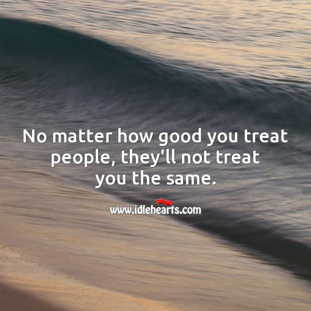 No matter how good you treat people, they'll not treat you the same. Image