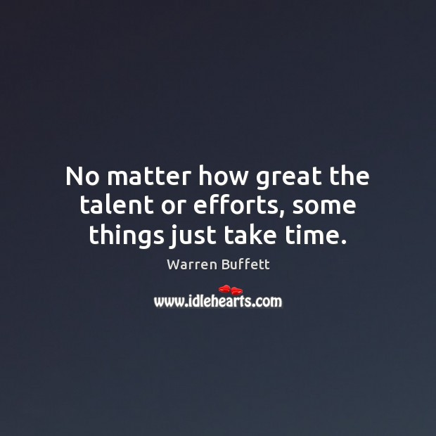 Image about No matter how great the talent or efforts, some things just take time.