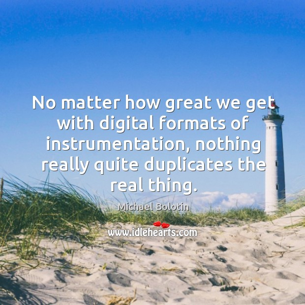 No matter how great we get with digital formats of instrumentation, nothing really quite duplicates the real thing. Michael Bolotin Picture Quote