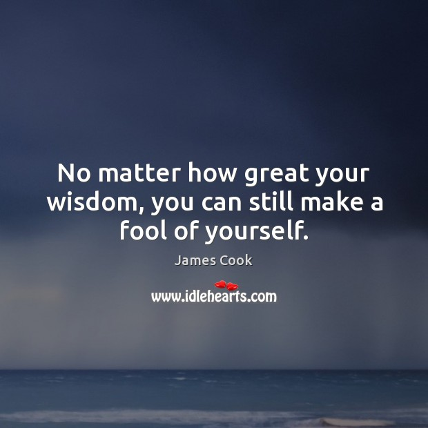 No matter how great your wisdom, you can still make a fool of yourself. James Cook Picture Quote
