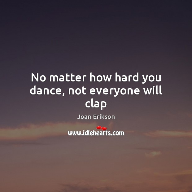 Image, No matter how hard you dance, not everyone will clap