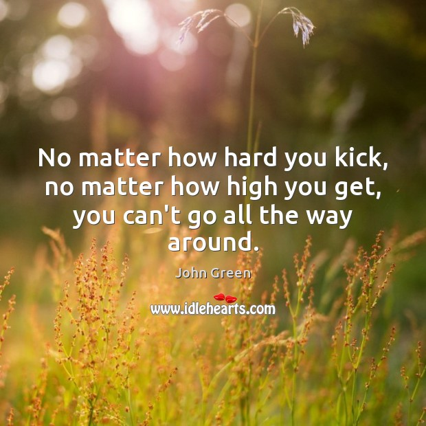 Image, No matter how hard you kick, no matter how high you get, you can't go all the way around.