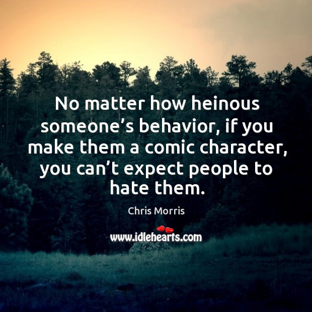 No matter how heinous someone's behavior, if you make them a comic character, you can't expect people to hate them. Image