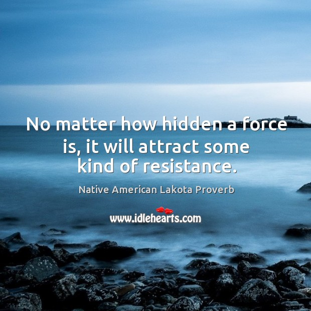 No matter how hidden a force is, it will attract some kind of resistance. Native American Lakota Proverbs Image