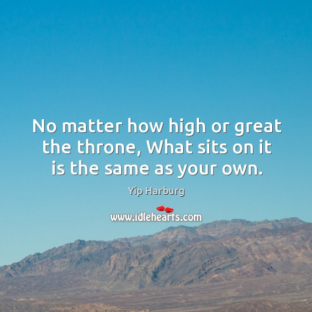 No matter how high or great the throne, What sits on it is the same as your own. Yip Harburg Picture Quote