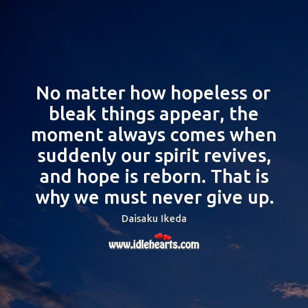 No matter how hopeless or bleak things appear, the moment always comes Daisaku Ikeda Picture Quote