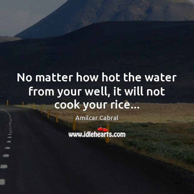 No matter how hot the water from your well, it will not cook your rice… Image