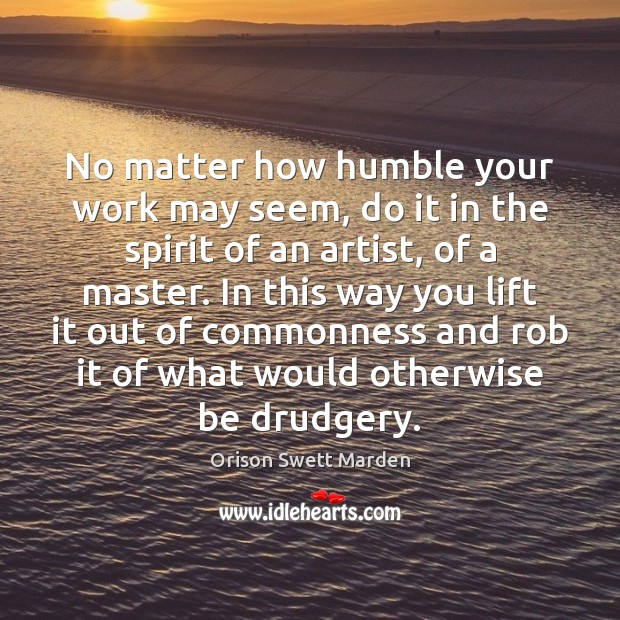 No matter how humble your work may seem, do it in the Orison Swett Marden Picture Quote