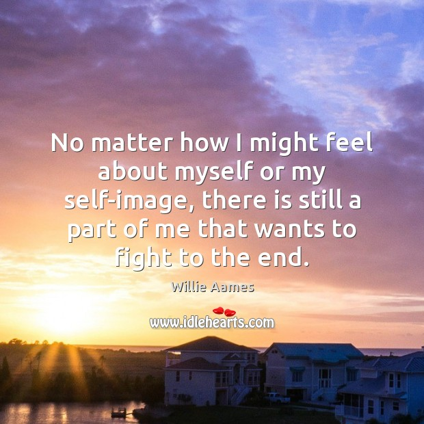 No matter how I might feel about myself or my self-image, there Willie Aames Picture Quote