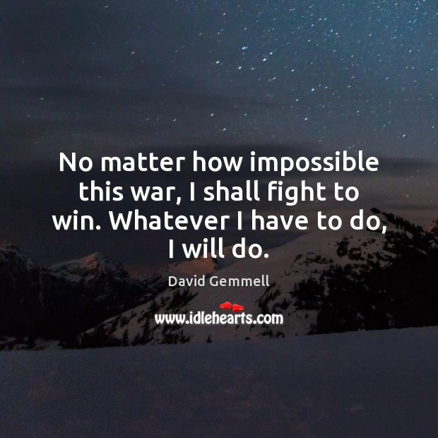 No matter how impossible this war, I shall fight to win. Whatever I have to do, I will do. David Gemmell Picture Quote