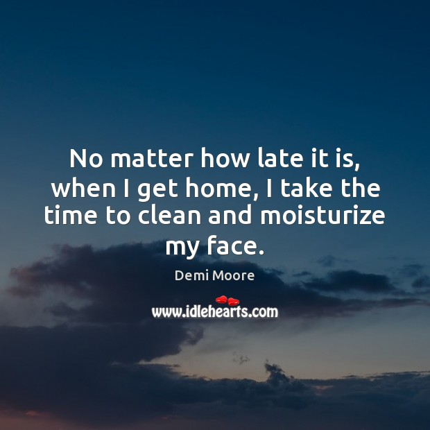 No matter how late it is, when I get home, I take Demi Moore Picture Quote