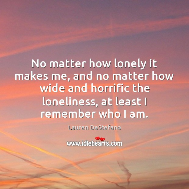 No matter how lonely it makes me, and no matter how wide Lauren DeStefano Picture Quote