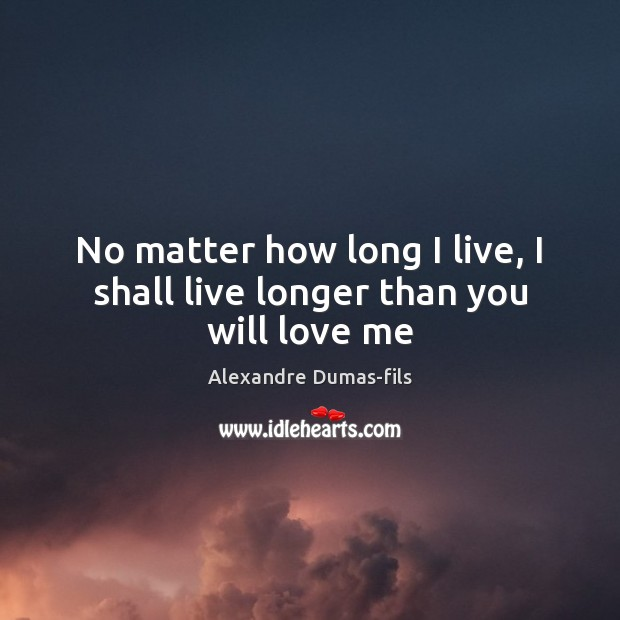 Image, No matter how long I live, I shall live longer than you will love me