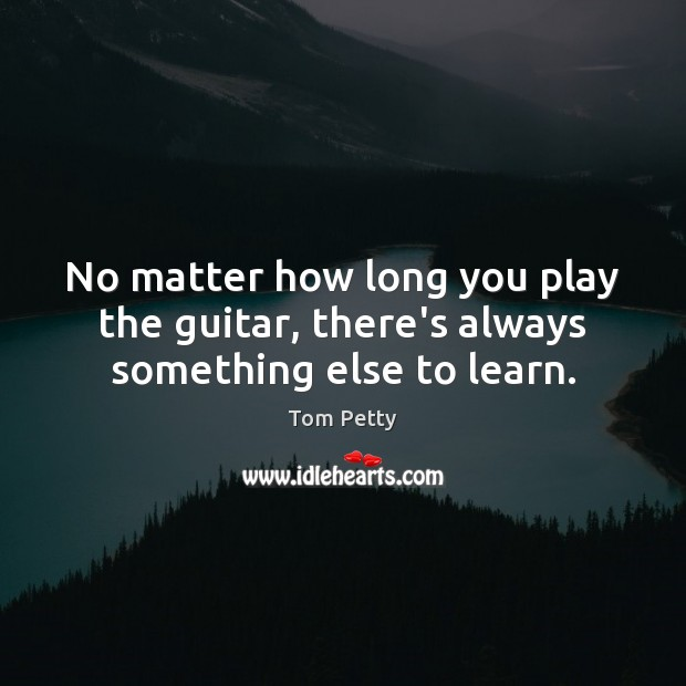 No matter how long you play the guitar, there's always something else to learn. Tom Petty Picture Quote
