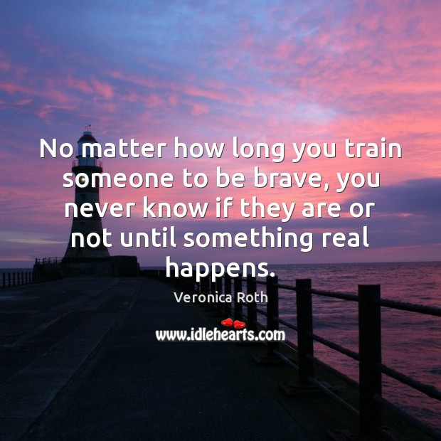 No matter how long you train someone to be brave, you never Image