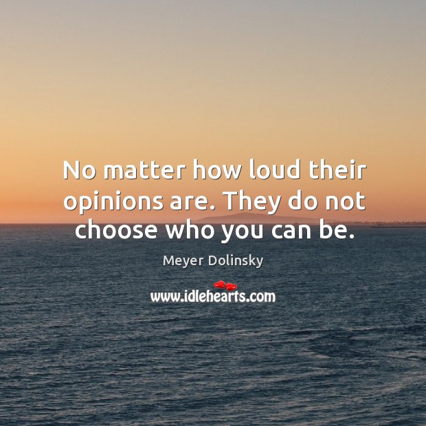 No matter how loud their opinions are. They do not choose who you can be. Image