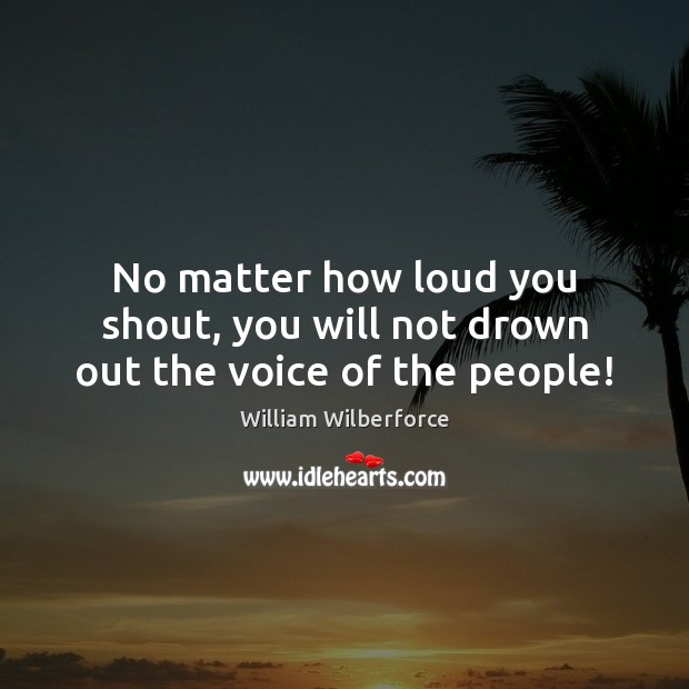 No matter how loud you shout, you will not drown out the voice of the people! Image